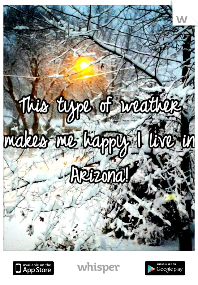 This type of weather makes me happy I live in Arizona!