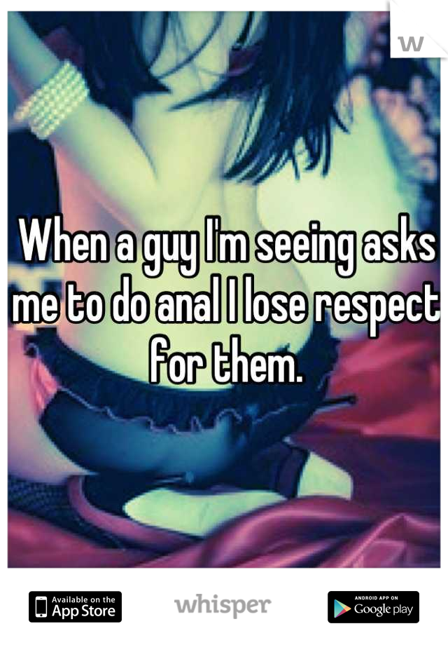 When a guy I'm seeing asks me to do anal I lose respect for them.