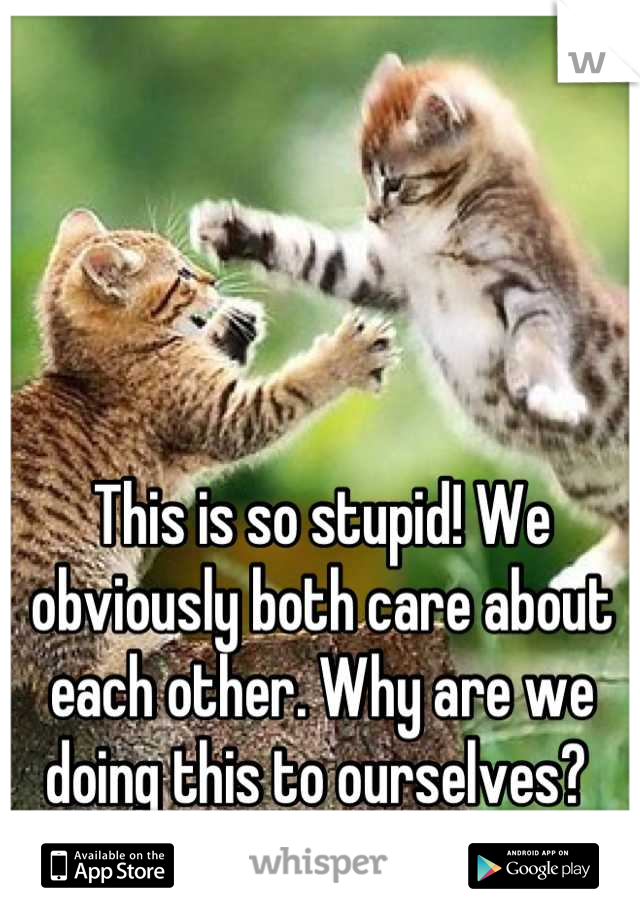 This is so stupid! We obviously both care about each other. Why are we doing this to ourselves?