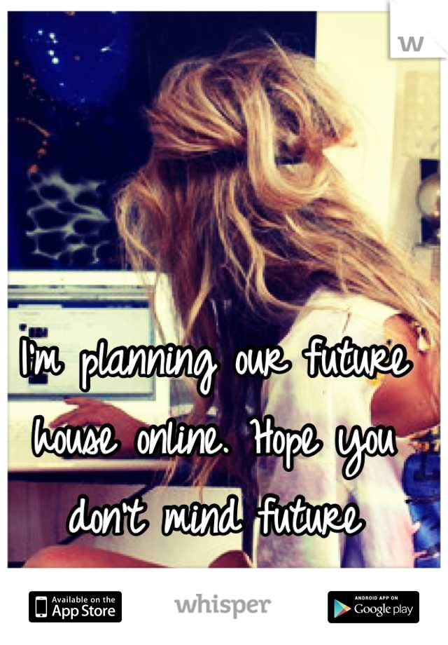 I'm planning our future house online. Hope you don't mind future boyfriend