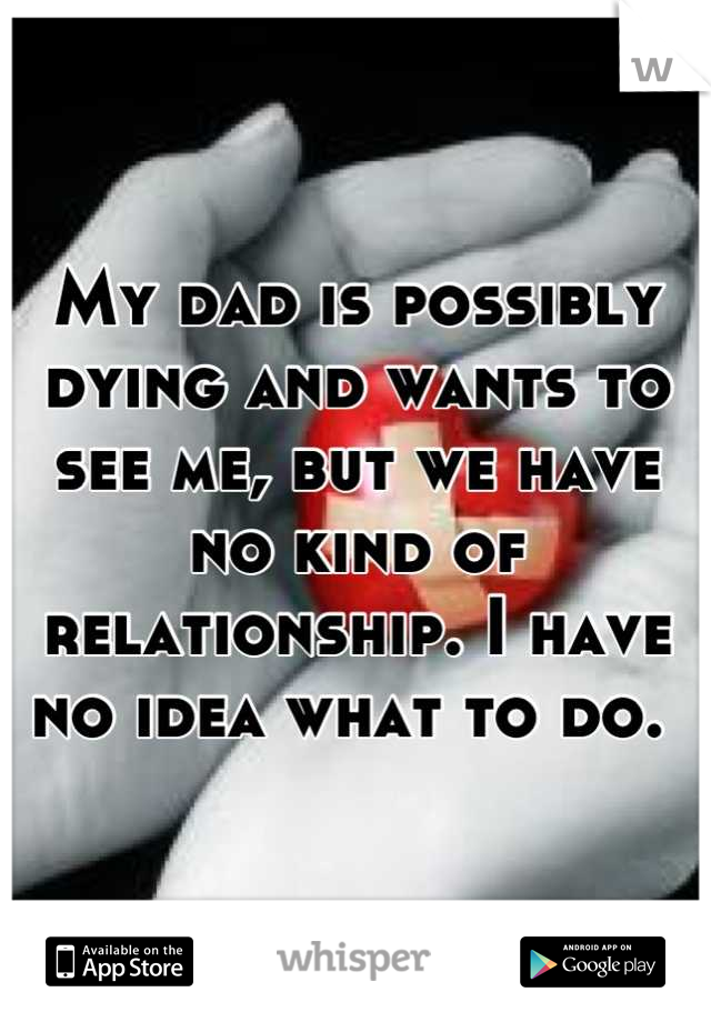 My dad is possibly dying and wants to see me, but we have no kind of relationship. I have no idea what to do.