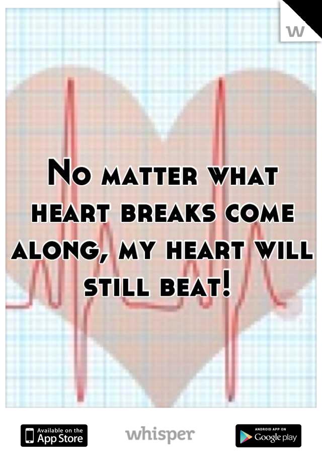 No matter what heart breaks come along, my heart will still beat!