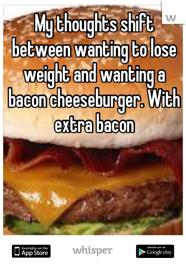 My thoughts shift between wanting to lose weight and wanting a bacon cheeseburger. With extra bacon