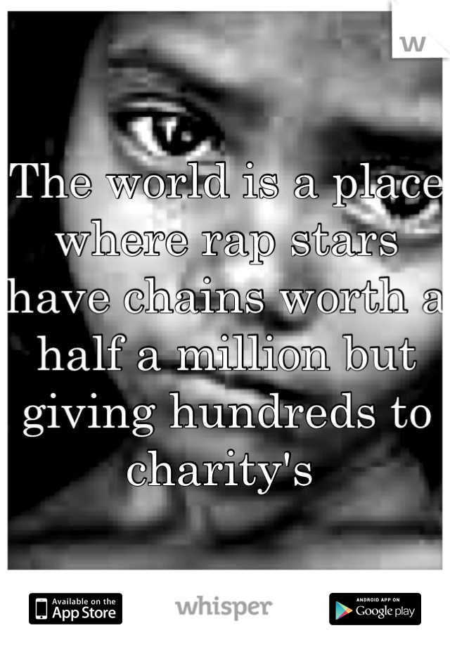 The world is a place where rap stars have chains worth a half a million but giving hundreds to charity's