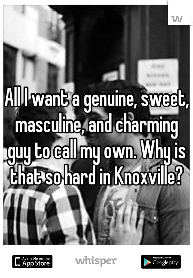 All I want a genuine, sweet, masculine, and charming guy to call my own. Why is that so hard in Knoxville?