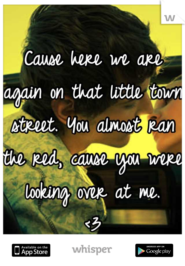 Cause here we are again on that little town street. You almost ran the red, cause you were looking over at me. <3