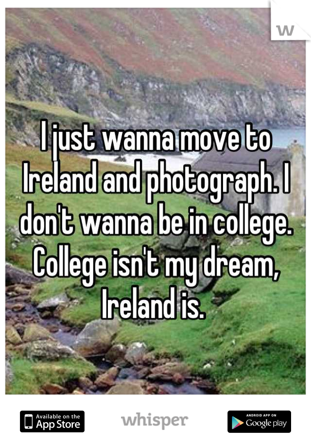 I just wanna move to Ireland and photograph. I don't wanna be in college. College isn't my dream, Ireland is.