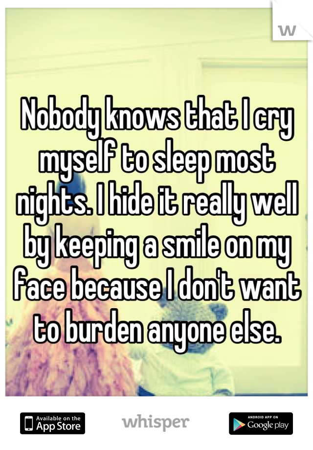 Nobody knows that I cry myself to sleep most nights. I hide it really well by keeping a smile on my face because I don't want to burden anyone else.