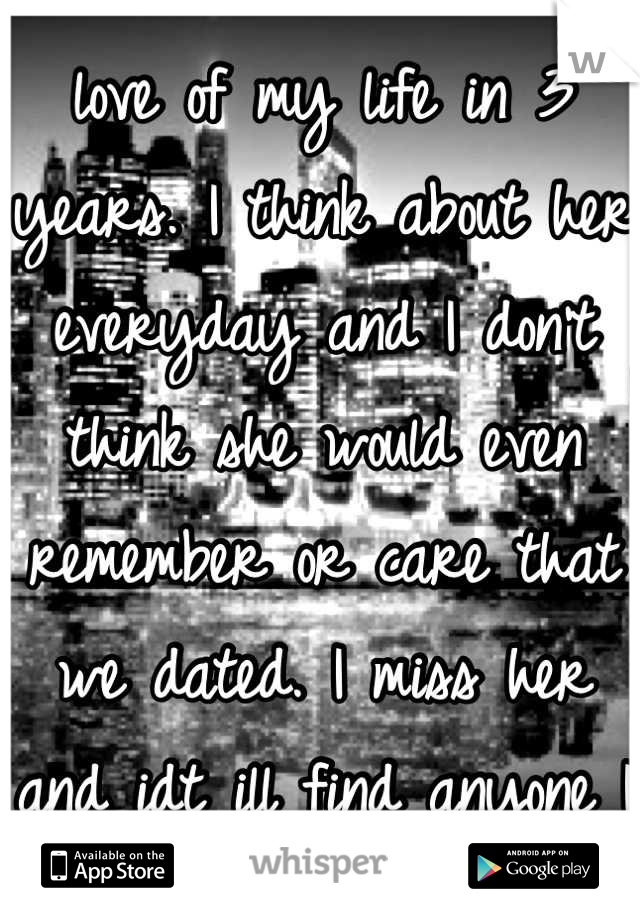 I haven't talked to the love of my life in 3 years. I think about her everyday and I don't think she would even remember or care that we dated. I miss her and idt ill find anyone I love as much again.