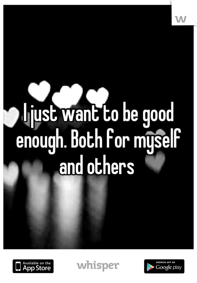 I just want to be good enough. Both for myself and others