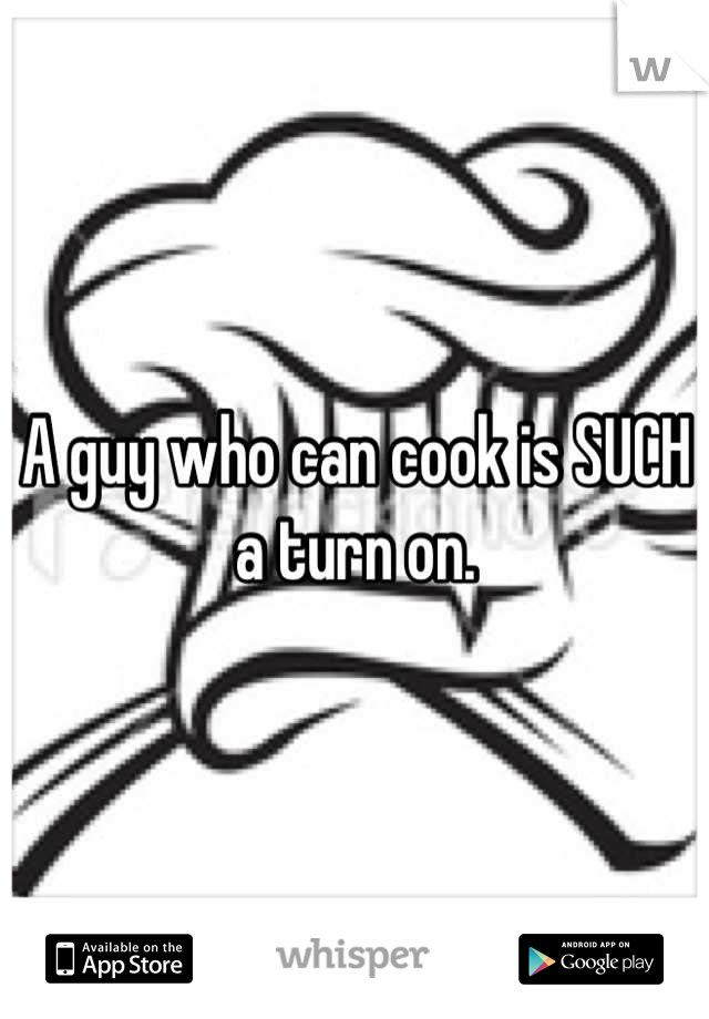 A guy who can cook is SUCH a turn on.