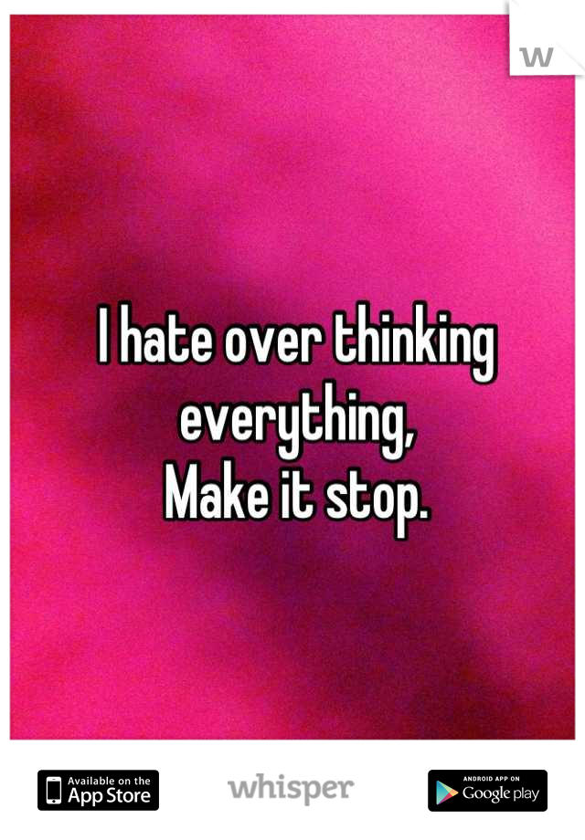 I hate over thinking everything, Make it stop.
