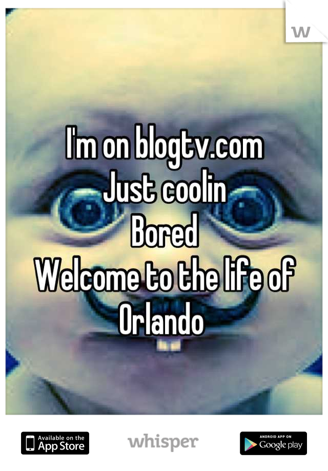I'm on blogtv.com  Just coolin  Bored  Welcome to the life of Orlando