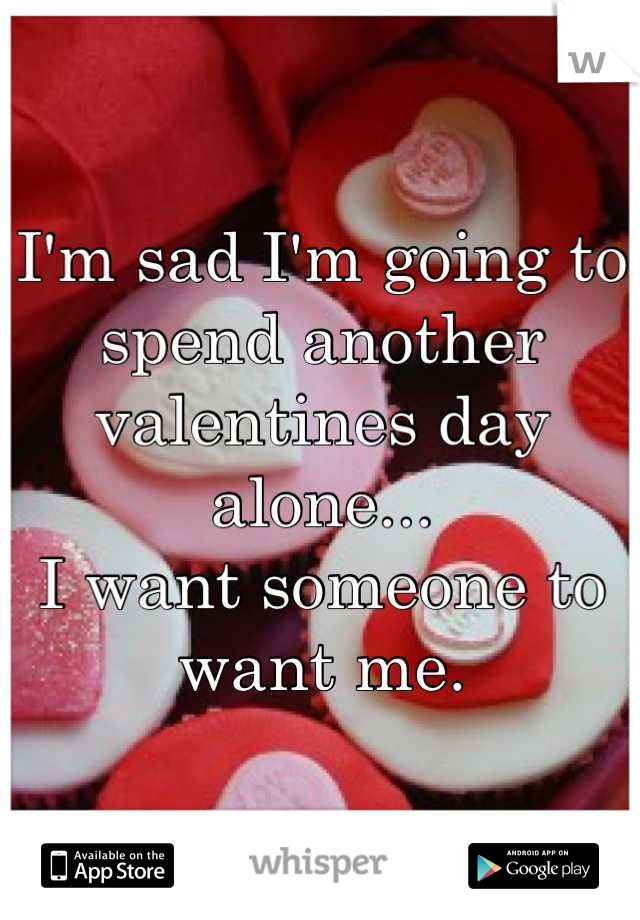 I'm sad I'm going to spend another valentines day alone... I want someone to want me.