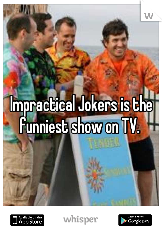Impractical Jokers is the funniest show on TV.