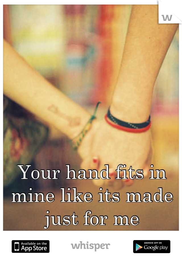 Your hand fits in mine like its made just for me