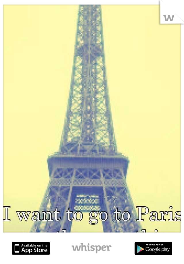 I want to go to Paris more than anything