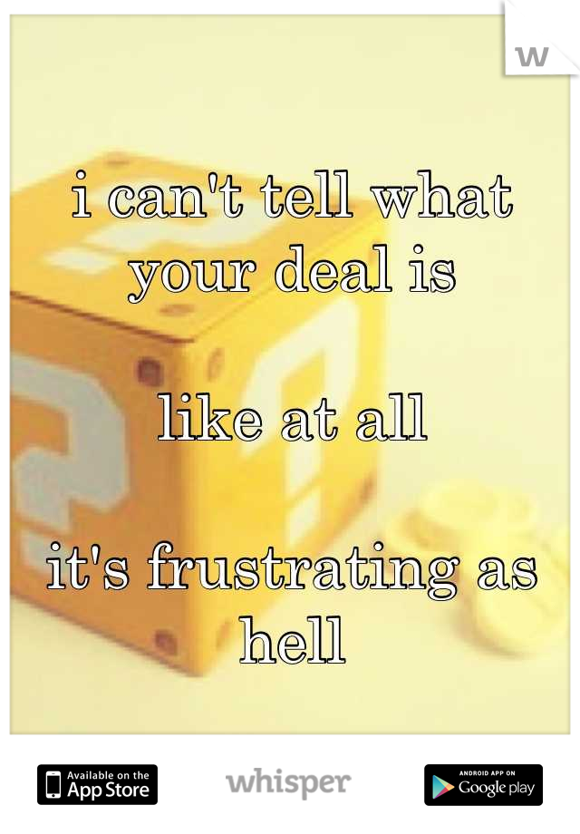 i can't tell what your deal is  like at all  it's frustrating as hell