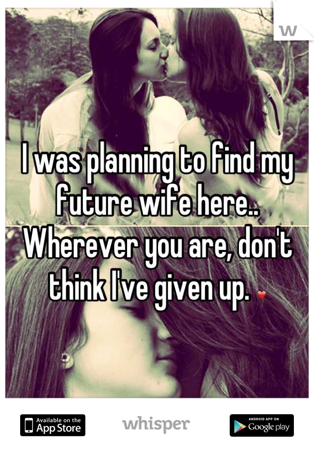 I was planning to find my future wife here.. Wherever you are, don't think I've given up. ❤