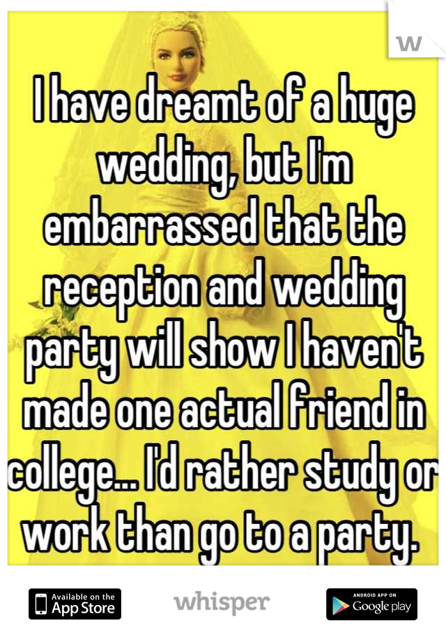 I have dreamt of a huge wedding, but I'm embarrassed that the reception and wedding party will show I haven't made one actual friend in college... I'd rather study or work than go to a party.