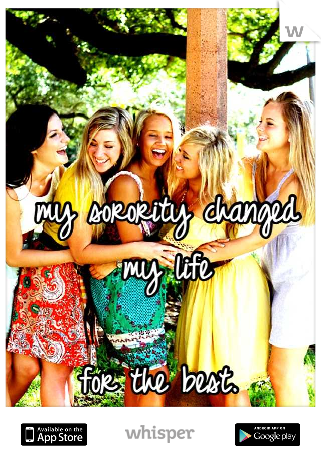 my sorority changed my life  for the best.