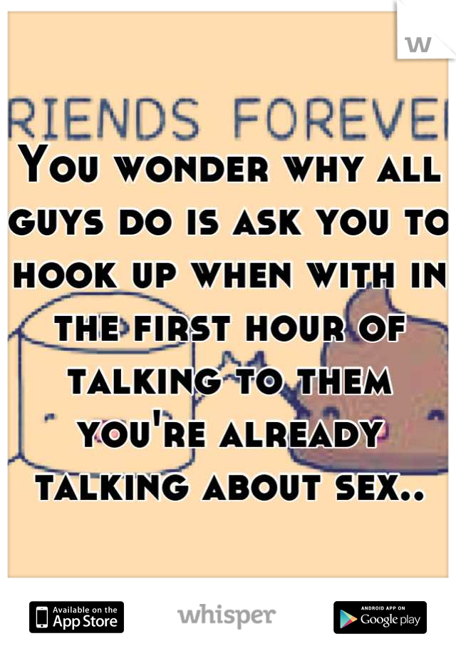 You wonder why all guys do is ask you to hook up when with in the first hour of talking to them you're already talking about sex..