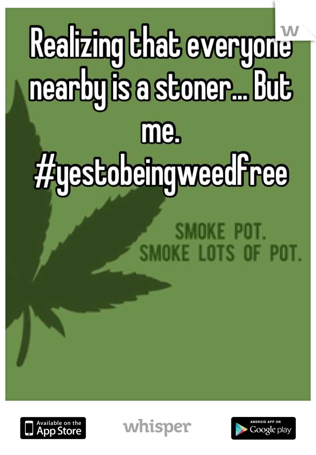 Realizing that everyone nearby is a stoner... But me.  #yestobeingweedfree