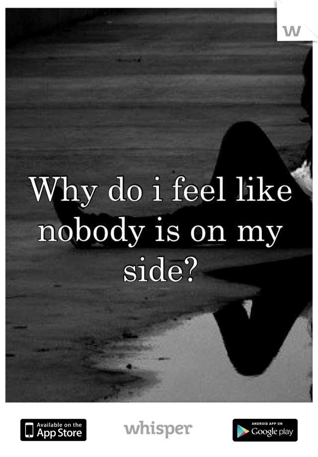 Why do i feel like nobody is on my side?