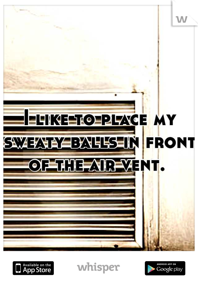 I like to place my sweaty balls in front of the air vent.
