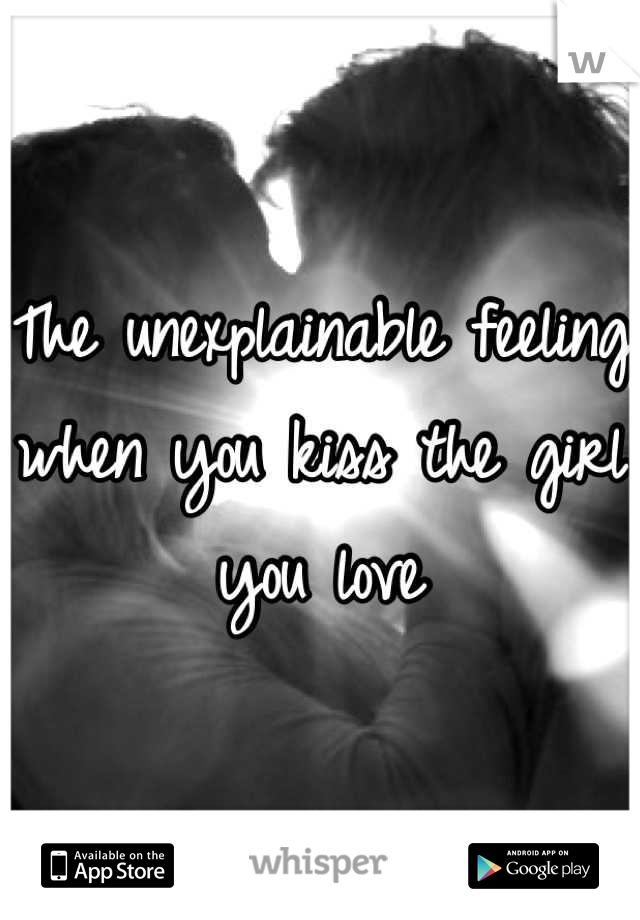 The unexplainable feeling when you kiss the girl you love