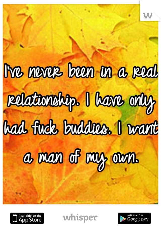 I've never been in a real relationship. I have only had fuck buddies. I want a man of my own.