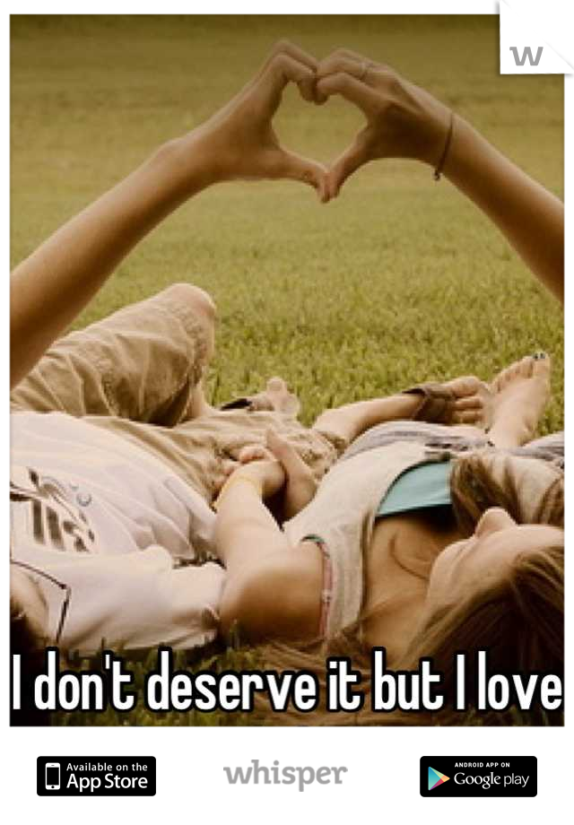 I don't deserve it but I love that you love me.