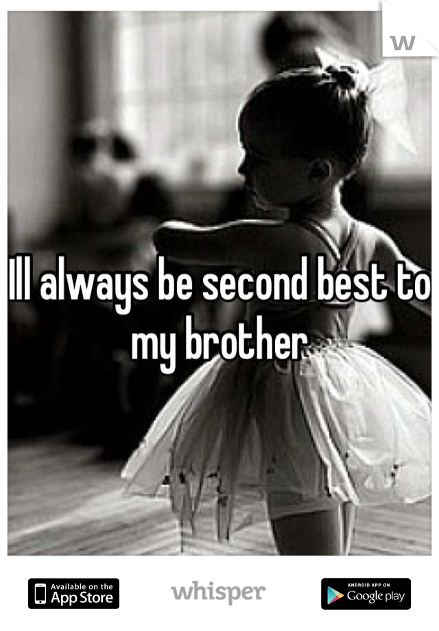 Ill always be second best to my brother