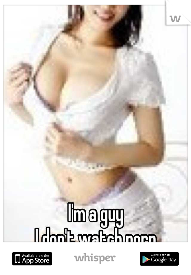 I'm a guy I don't watch porn