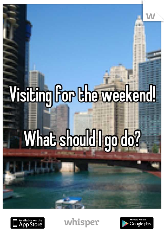 Visiting for the weekend!  What should I go do?