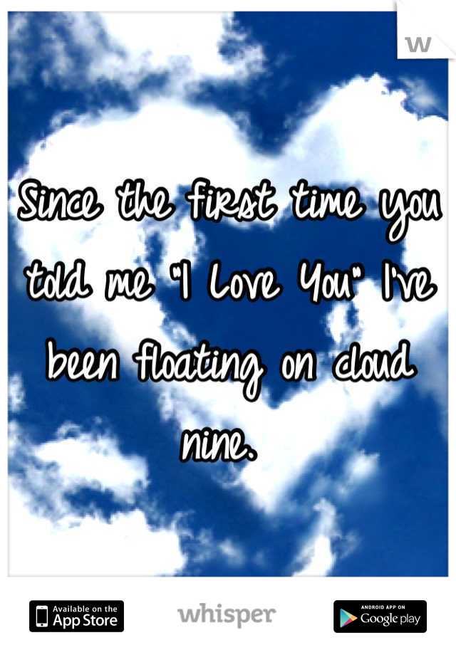 "Since the first time you told me ""I Love You"" I've been floating on cloud nine."