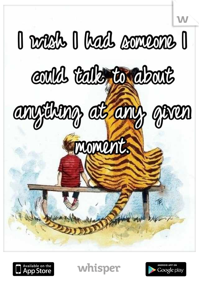 I wish I had someone I could talk to about anything at any given moment.
