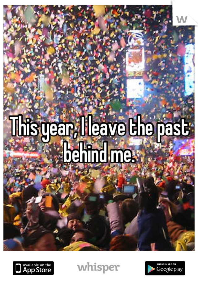 This year, I leave the past behind me.
