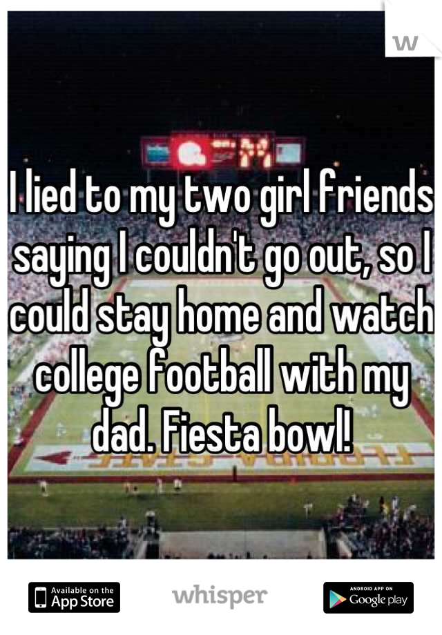 I lied to my two girl friends saying I couldn't go out, so I could stay home and watch college football with my dad. Fiesta bowl!