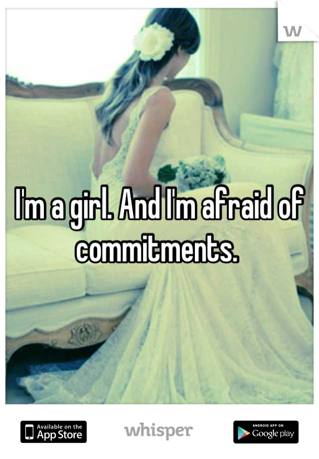 I'm a girl. And I'm afraid of commitments.