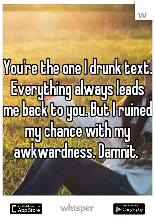 You're the one I drunk text. Everything always leads me back to you. But I ruined my chance with my awkwardness. Damnit.