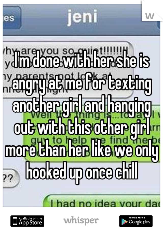 I'm done with her she is angry at me for texting another girl and hanging out with this other girl more than her like we only hooked up once chill