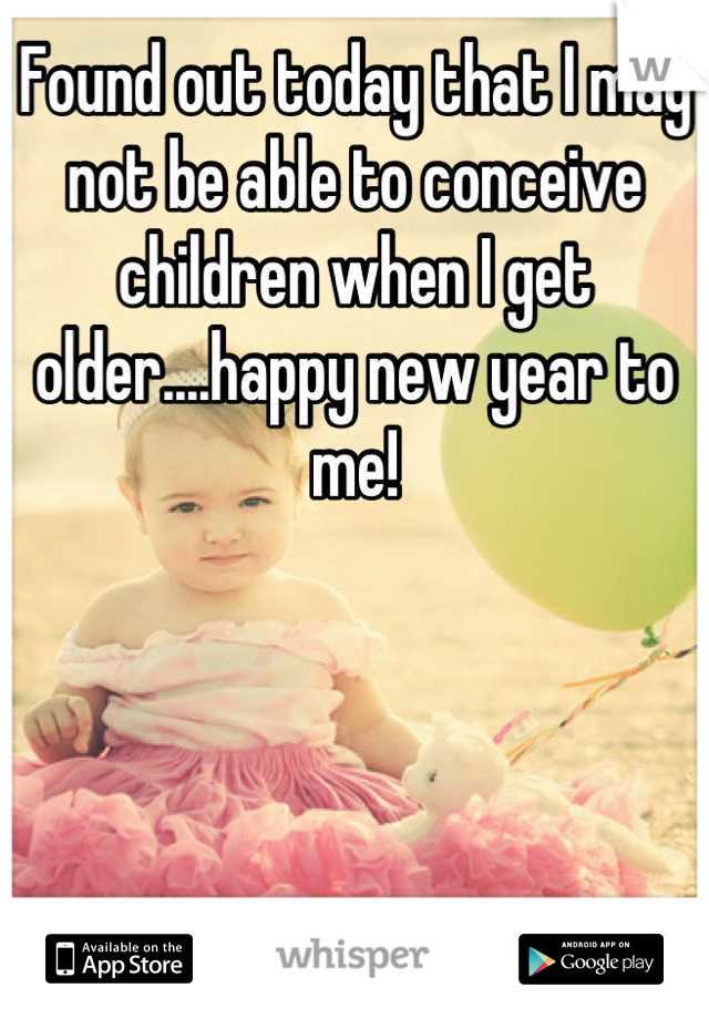 Found out today that I may not be able to conceive children when I get older....happy new year to me!