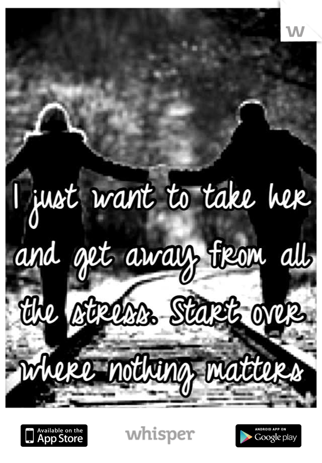 I just want to take her and get away from all the stress. Start over where nothing matters besides her.