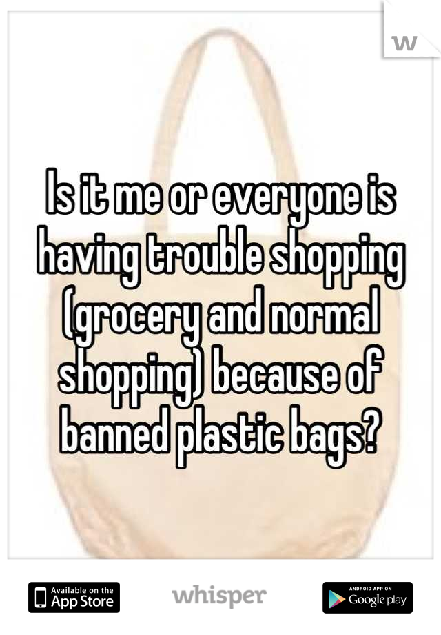 Is it me or everyone is having trouble shopping (grocery and normal shopping) because of banned plastic bags?