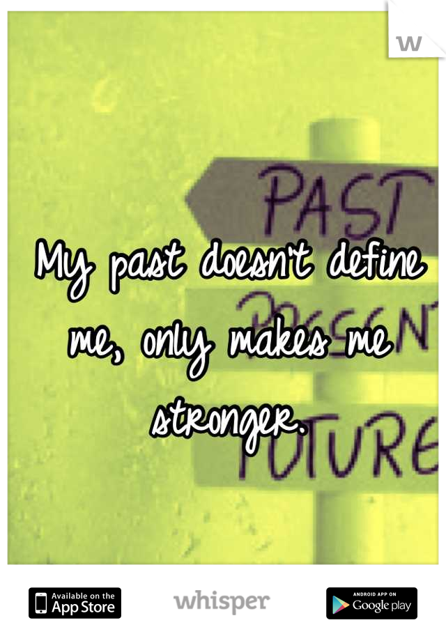 My past doesn't define me, only makes me stronger.