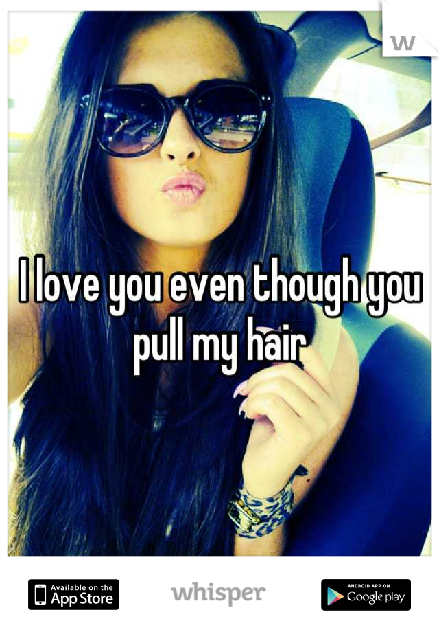 I love you even though you pull my hair