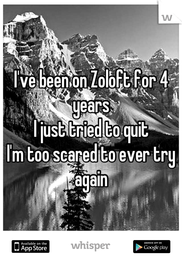 I've been on Zoloft for 4 years I just tried to quit I'm too scared to ever try again