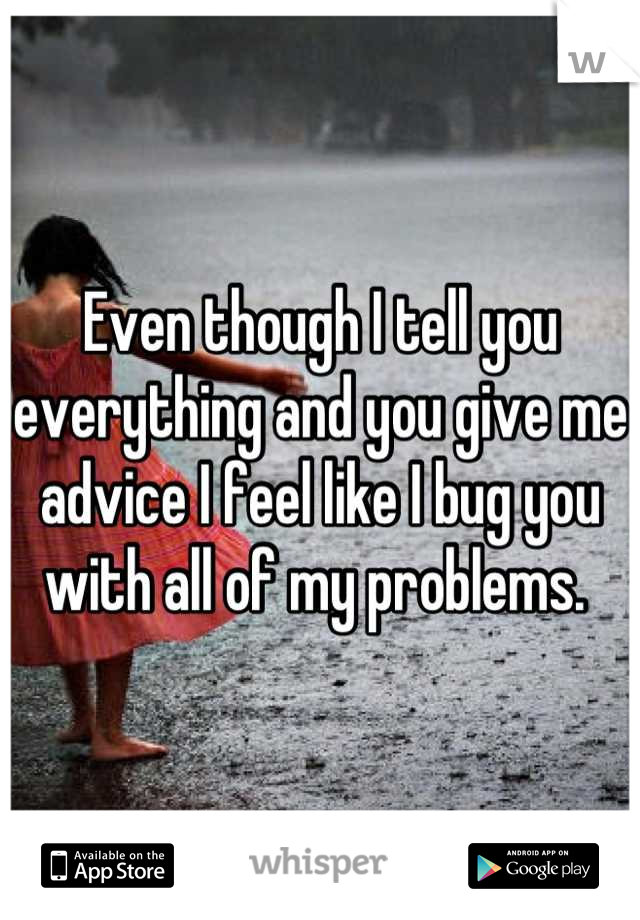 Even though I tell you everything and you give me advice I feel like I bug you with all of my problems.