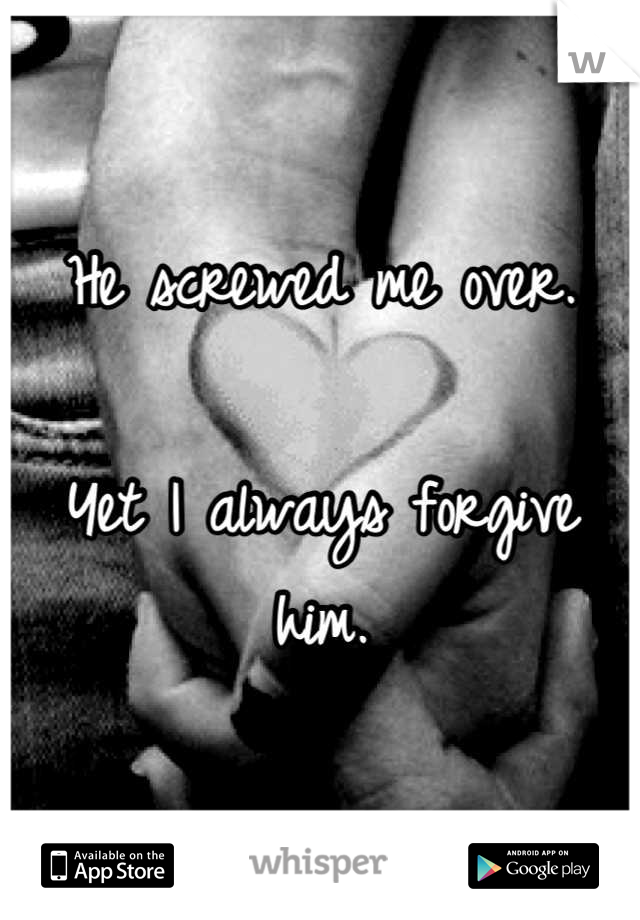 He screwed me over.  Yet I always forgive him.